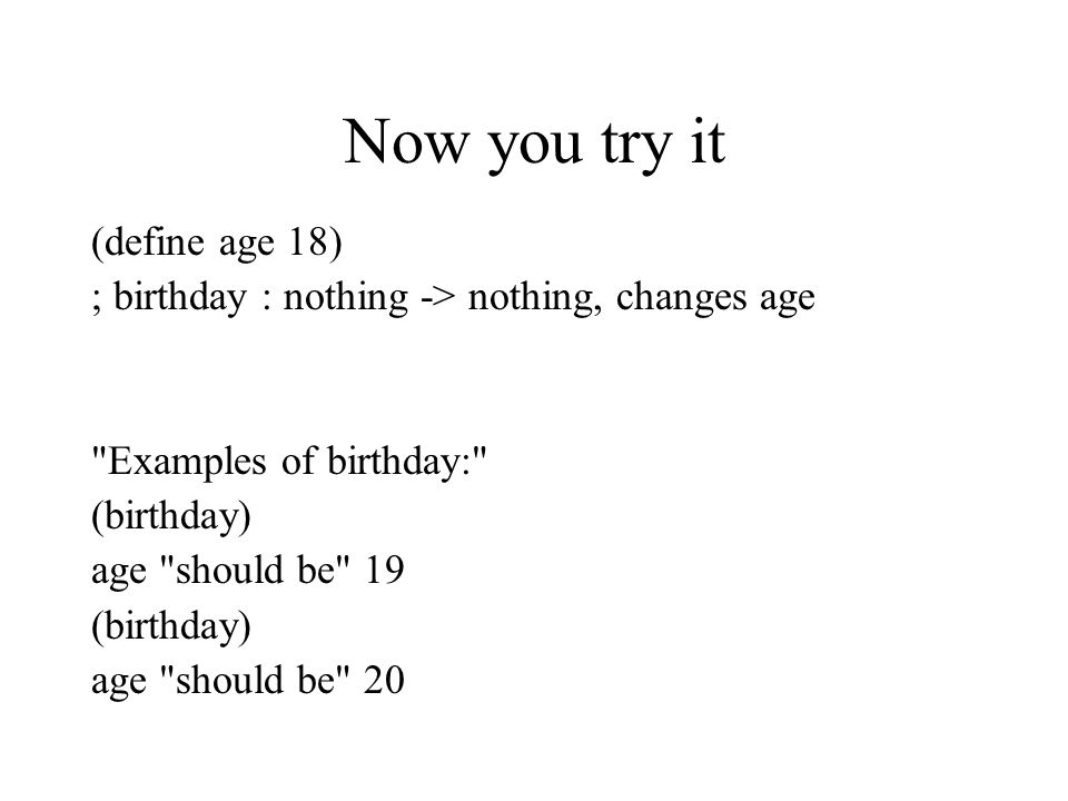 Now you try it (define age 18) ; birthday : nothing -> nothing, changes age Examples of birthday: (birthday) age should be 19 (birthday) age should be 20