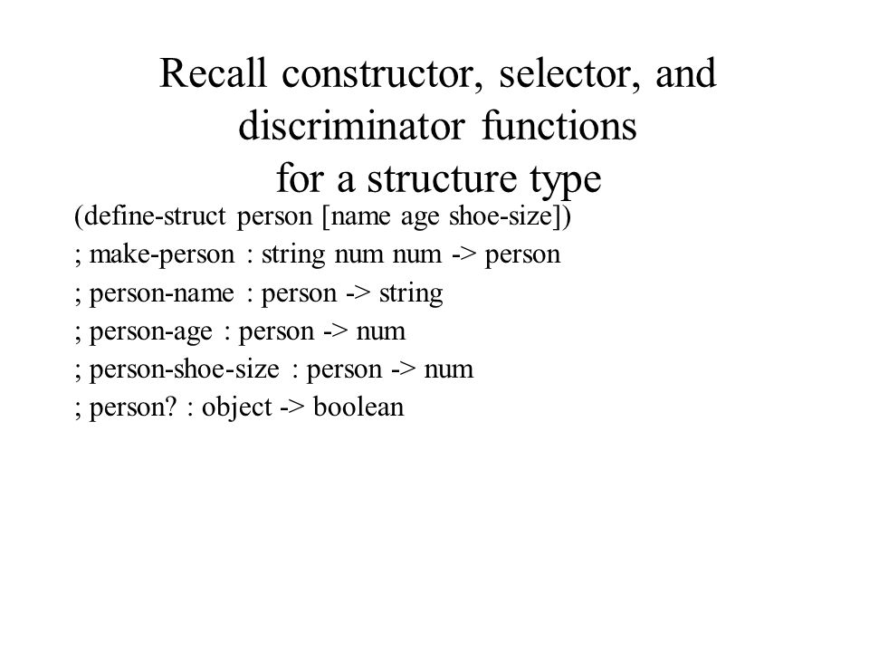 Recall constructor, selector, and discriminator functions for a structure type (define-struct person [name age shoe-size]) ; make-person : string num num -> person ; person-name : person -> string ; person-age : person -> num ; person-shoe-size : person -> num ; person.