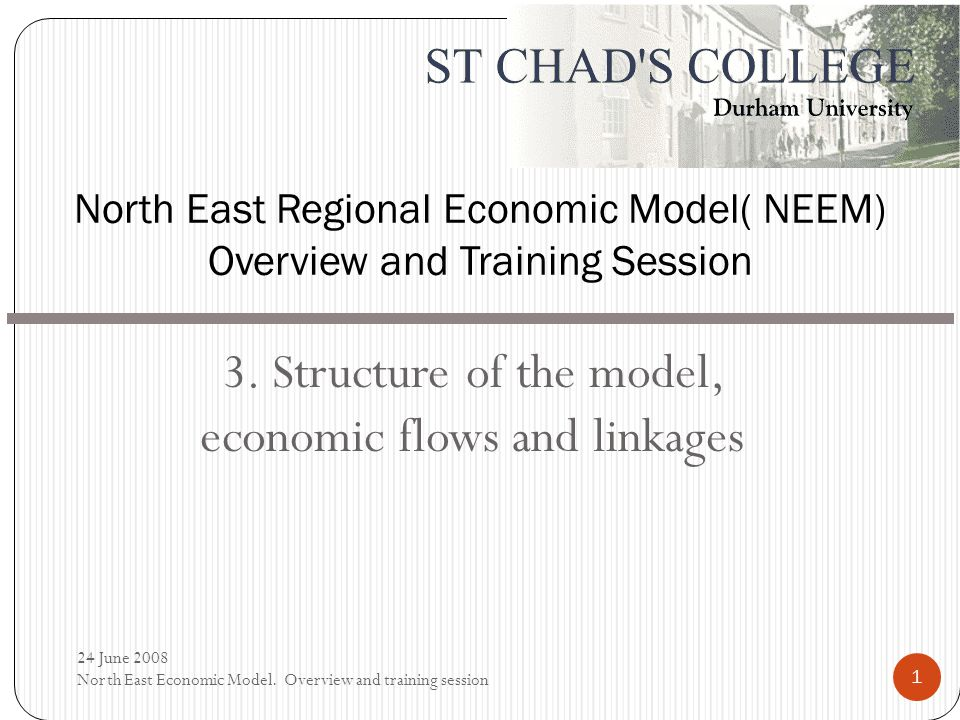 3. Structure of the model, economic flows and linkages North East Regional Economic Model( NEEM) Overview and Training Session 24 June 2008 North East