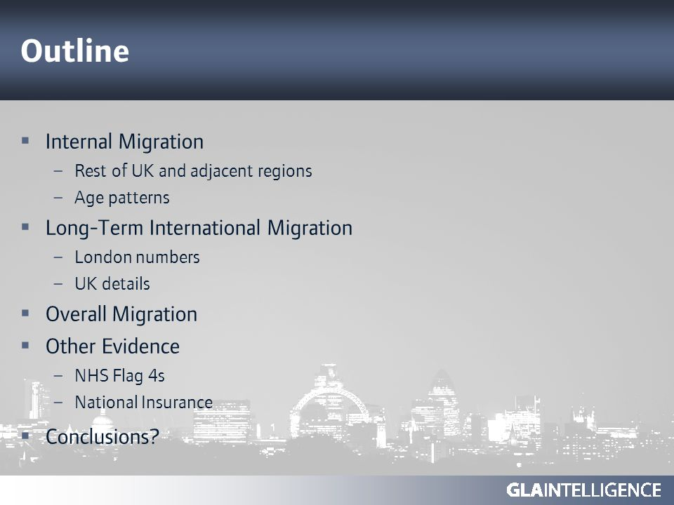 Outline Internal Migration – Rest of UK and adjacent regions – Age patterns Long-Term International Migration – London numbers – UK details Overall Migration Other Evidence – NHS Flag 4s – National Insurance Conclusions