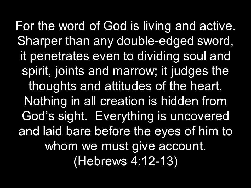 For the word of God is living and active. Sharper than any double-edged sword, it penetrates even to dividing soul and spirit, joints and marrow; it j