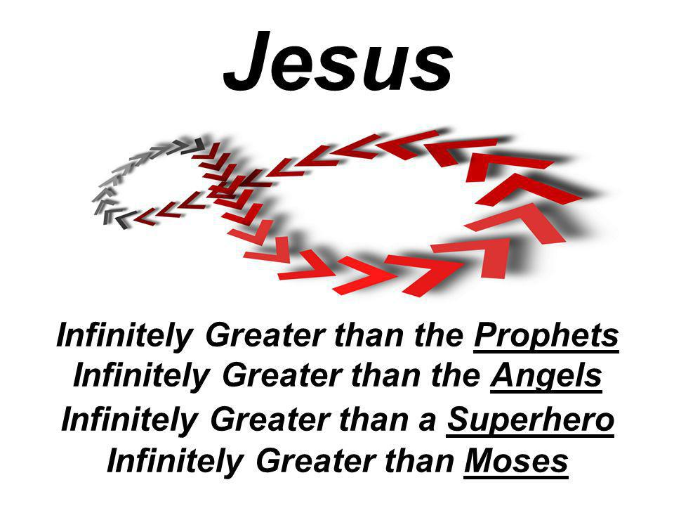 Infinitely Greater than the Prophets Infinitely Greater than the Angels Infinitely Greater than a Superhero Infinitely Greater than Moses Jesus