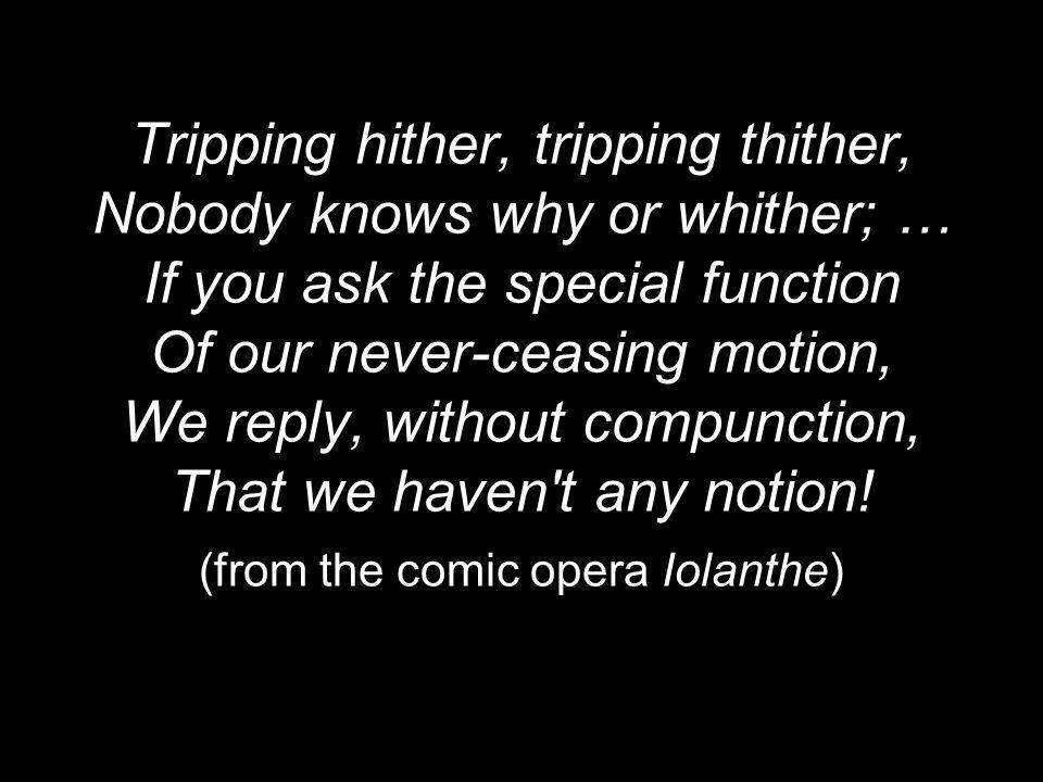 Tripping hither, tripping thither, Nobody knows why or whither; … If you ask the special function Of our never-ceasing motion, We reply, without compunction, That we haven t any notion.