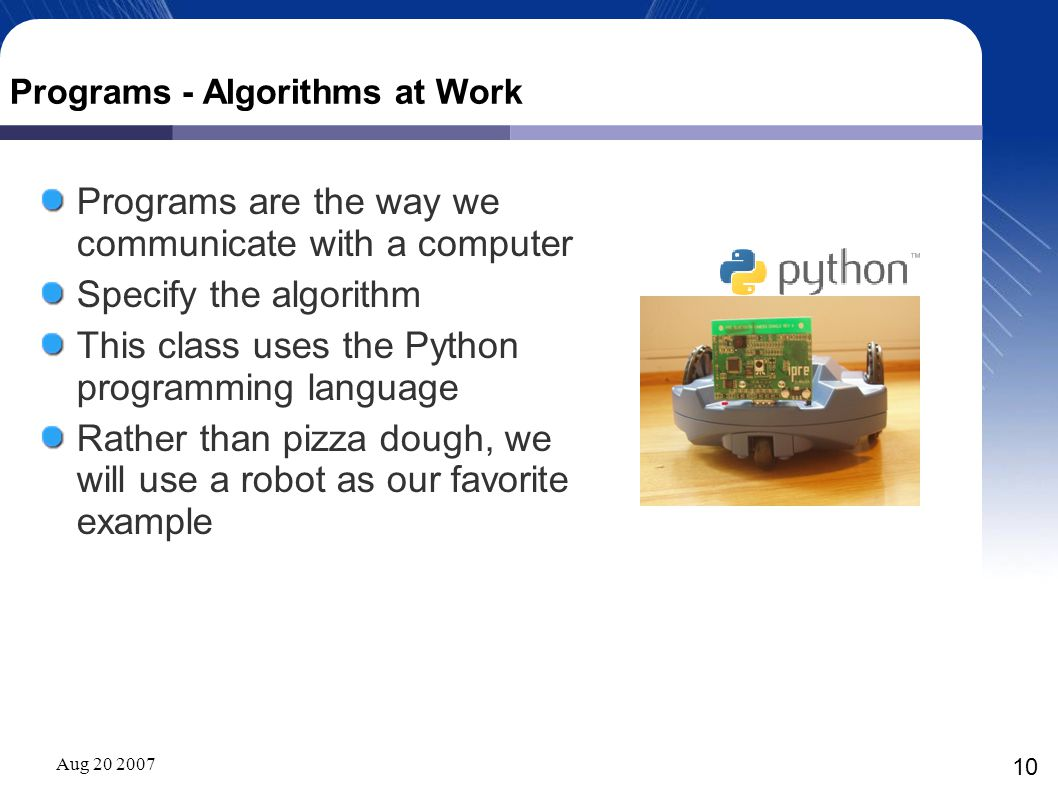 Aug 20 2007 10 Programs - Algorithms at Work Programs are the way we communicate with a computer Specify the algorithm This class uses the Python programming language Rather than pizza dough, we will use a robot as our favorite example