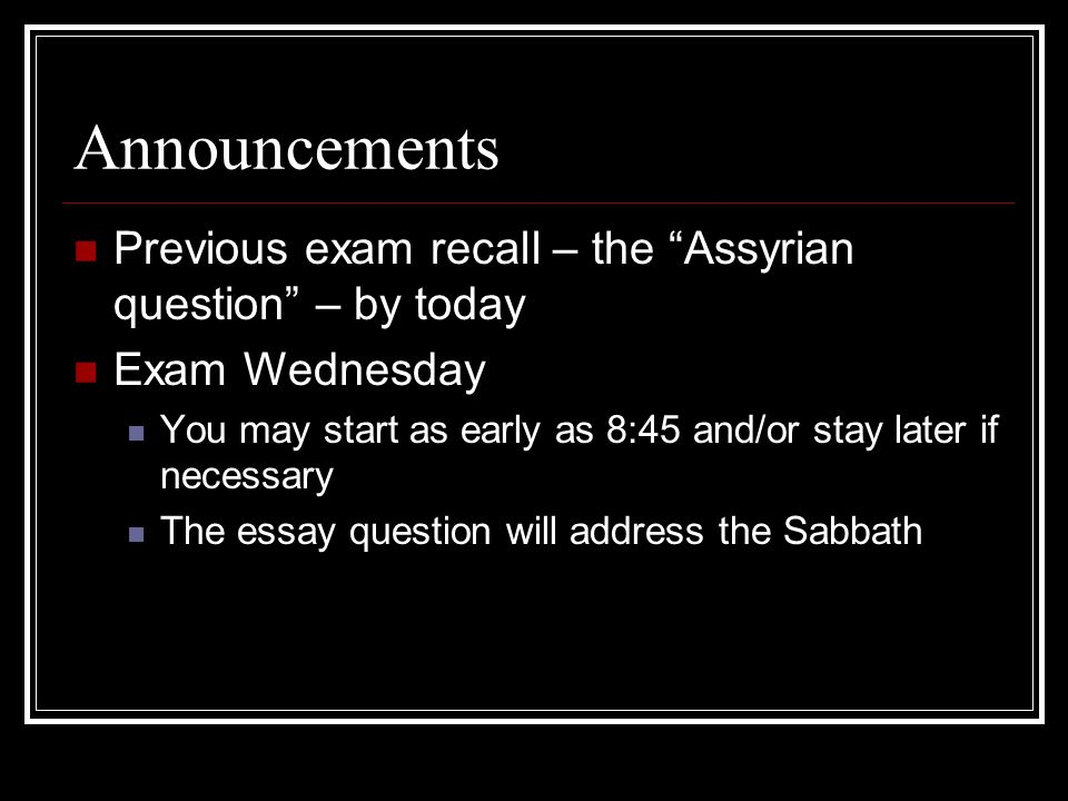 Announcements Previous exam recall – the Assyrian question – by today Exam Wednesday You may start as early as 8:45 and/or stay later if necessary The essay question will address the Sabbath