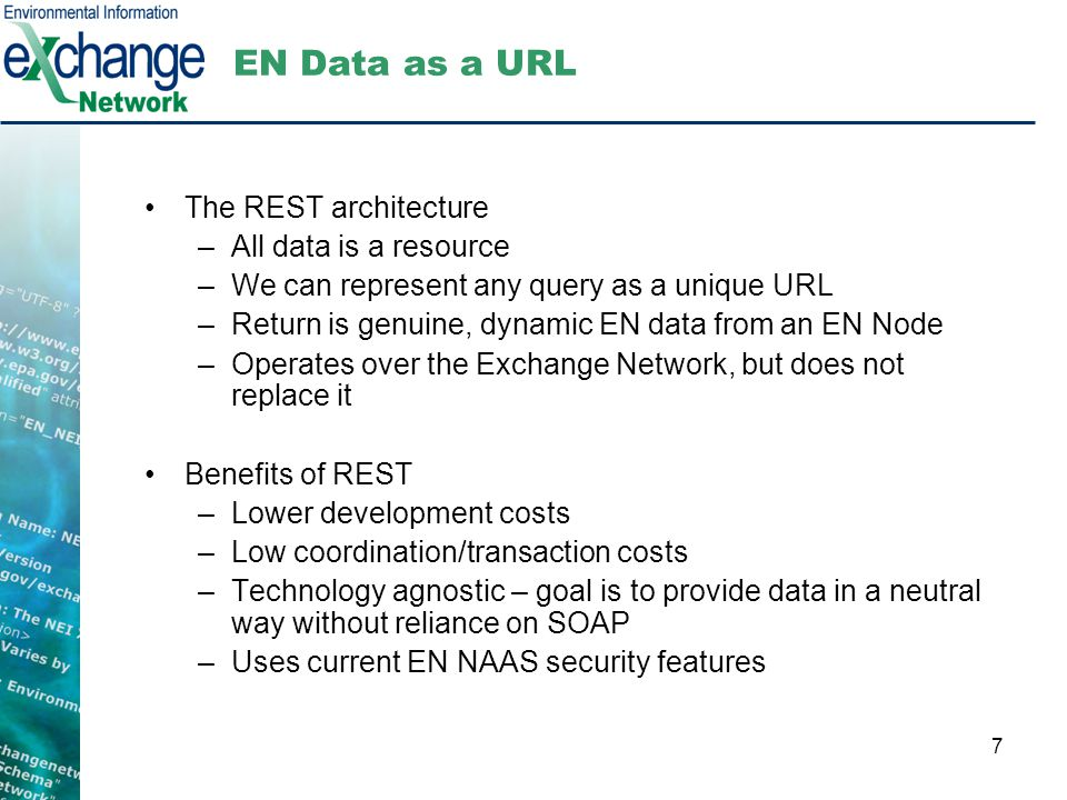 7 EN Data as a URL The REST architecture –All data is a resource –We can represent any query as a unique URL –Return is genuine, dynamic EN data from an EN Node –Operates over the Exchange Network, but does not replace it Benefits of REST –Lower development costs –Low coordination/transaction costs –Technology agnostic – goal is to provide data in a neutral way without reliance on SOAP –Uses current EN NAAS security features