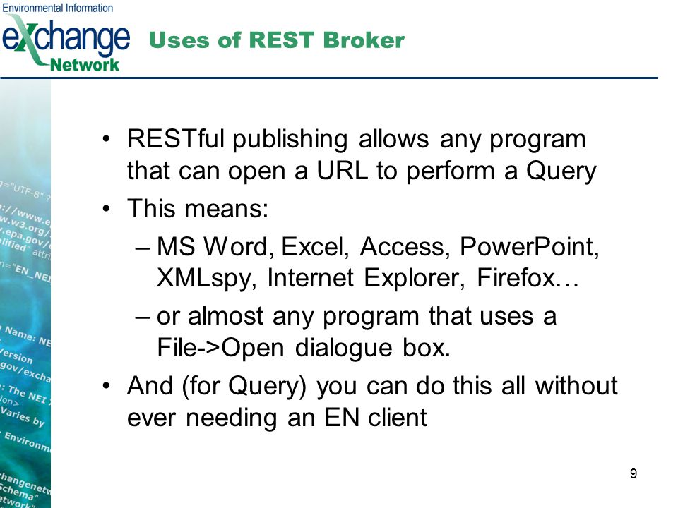 9 Uses of REST Broker RESTful publishing allows any program that can open a URL to perform a Query This means: –MS Word, Excel, Access, PowerPoint, XM