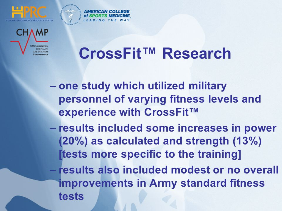 CrossFit Research –one study which utilized military personnel of varying fitness levels and experience with CrossFit –results included some increases in power (20%) as calculated and strength (13%) [tests more specific to the training] –results also included modest or no overall improvements in Army standard fitness tests