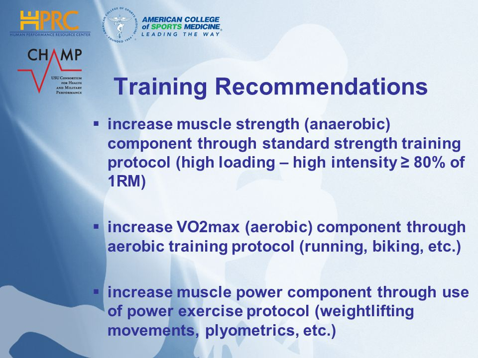 Training Recommendations increase muscle strength (anaerobic) component through standard strength training protocol (high loading – high intensity 80% of 1RM) increase VO2max (aerobic) component through aerobic training protocol (running, biking, etc.) increase muscle power component through use of power exercise protocol (weightlifting movements, plyometrics, etc.)