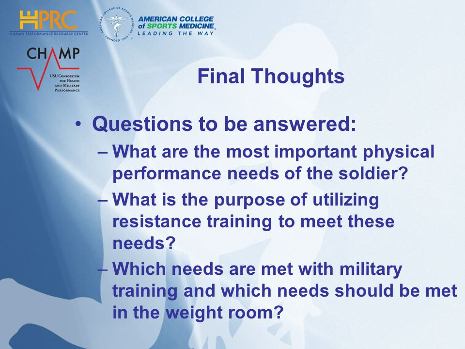Final Thoughts Questions to be answered: –What are the most important physical performance needs of the soldier? –What is the purpose of utilizing res