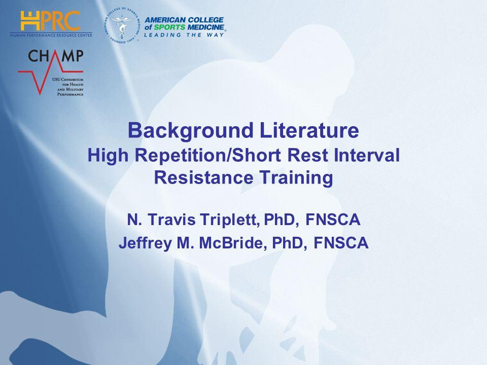 Background Literature High Repetition/Short Rest Interval Resistance Training N. Travis Triplett, PhD, FNSCA Jeffrey M. McBride, PhD, FNSCA
