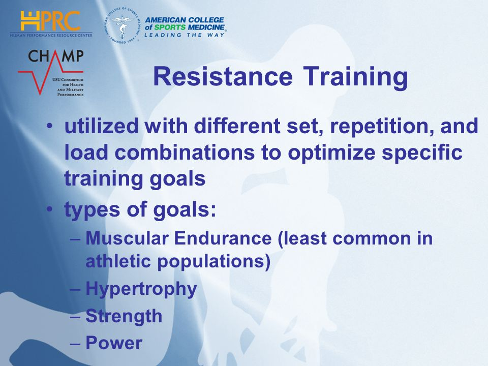 Resistance Training utilized with different set, repetition, and load combinations to optimize specific training goals types of goals: –Muscular Endurance (least common in athletic populations) –Hypertrophy –Strength –Power