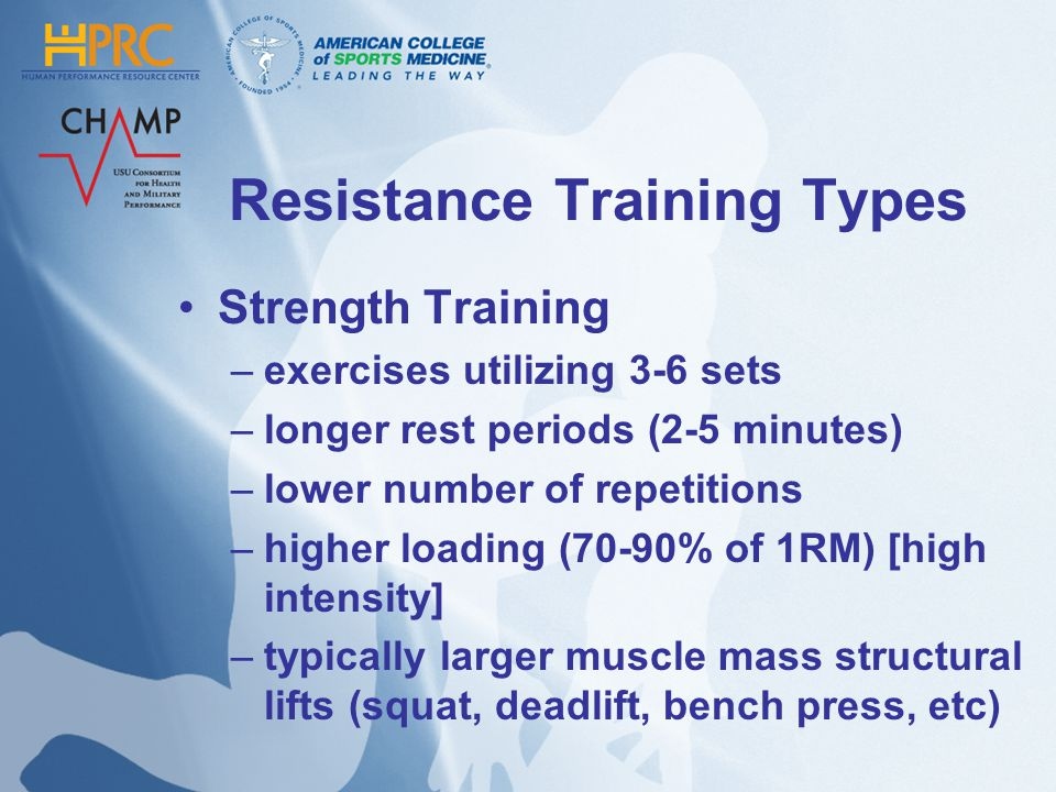 Resistance Training Types Strength Training –exercises utilizing 3-6 sets –longer rest periods (2-5 minutes) –lower number of repetitions –higher load