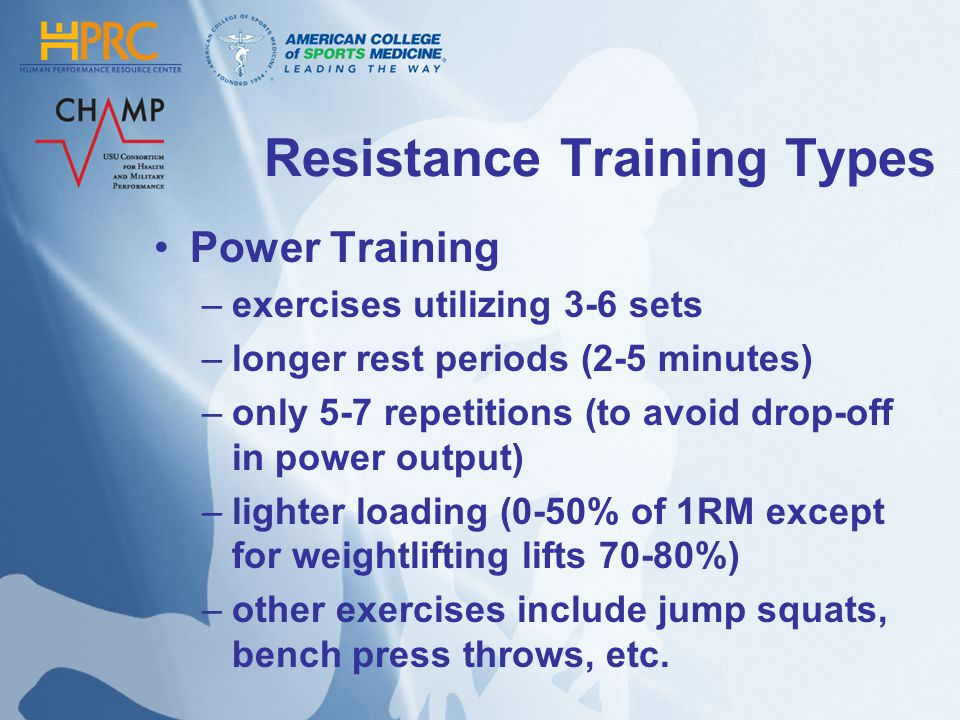 Resistance Training Types Power Training –exercises utilizing 3-6 sets –longer rest periods (2-5 minutes) –only 5-7 repetitions (to avoid drop-off in