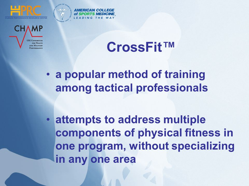 CrossFit a popular method of training among tactical professionals attempts to address multiple components of physical fitness in one program, without
