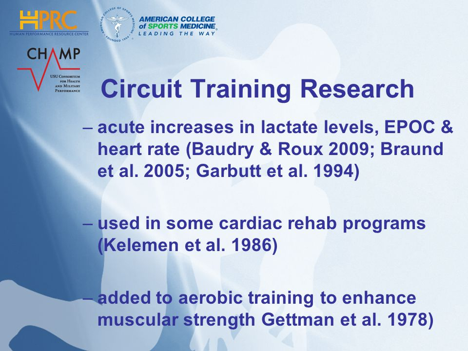 Circuit Training Research –acute increases in lactate levels, EPOC & heart rate (Baudry & Roux 2009; Braund et al. 2005; Garbutt et al. 1994) –used in