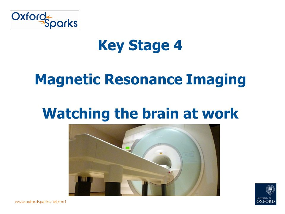 Key Stage 4 Magnetic Resonance Imaging Watching the brain at work www.oxfordsparks.net/mri