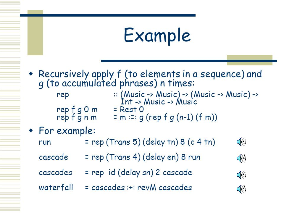 Example Recursively apply f (to elements in a sequence) and g (to accumulated phrases) n times: rep:: (Music -> Music) -> (Music -> Music) -> Int -> Music -> Music rep f g 0 m= Rest 0 rep f g n m= m :=: g (rep f g (n-1) (f m)) For example: run= rep (Trans 5) (delay tn) 8 (c 4 tn) cascade= rep (Trans 4) (delay en) 8 run cascades= rep id (delay sn) 2 cascade waterfall= cascades :+: revM cascades