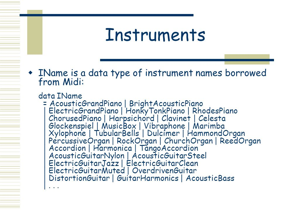 Instruments IName is a data type of instrument names borrowed from Midi: data IName = AcousticGrandPiano | BrightAcousticPiano | ElectricGrandPiano | HonkyTonkPiano | RhodesPiano | ChorusedPiano | Harpsichord | Clavinet | Celesta | Glockenspiel | MusicBox | Vibraphone | Marimba | Xylophone | TubularBells | Dulcimer | HammondOrgan | PercussiveOrgan | RockOrgan | ChurchOrgan | ReedOrgan | Accordion | Harmonica | TangoAccordion | AcousticGuitarNylon | AcousticGuitarSteel | ElectricGuitarJazz | ElectricGuitarClean | ElectricGuitarMuted | OverdrivenGuitar | DistortionGuitar | GuitarHarmonics | AcousticBass |...