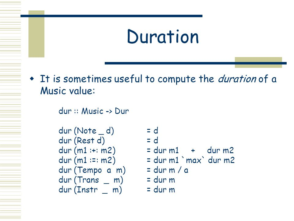 Duration It is sometimes useful to compute the duration of a Music value: dur :: Music -> Dur dur (Note _ d)= d dur (Rest d) = d dur (m1 :+: m2) = dur m1 + dur m2 dur (m1 :=: m2) = dur m1 `max` dur m2 dur (Tempo a m) = dur m / a dur (Trans _ m) = dur m dur (Instr _ m) = dur m