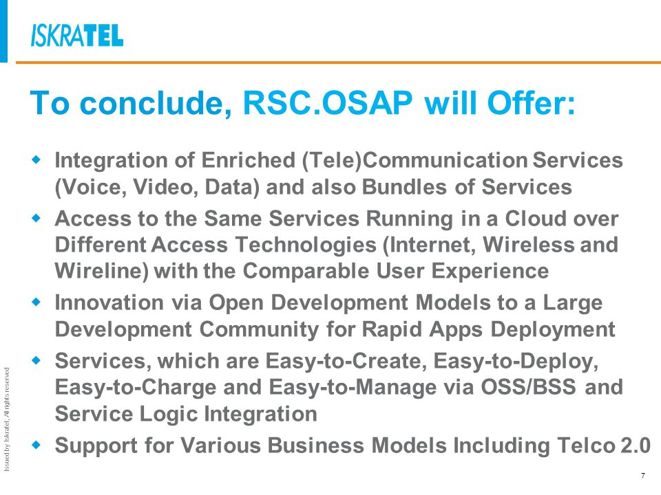 Issued by Iskratel; All rights reserved To conclude, RSC.OSAP will Offer: Integration of Enriched (Tele)Communication Services (Voice, Video, Data) an