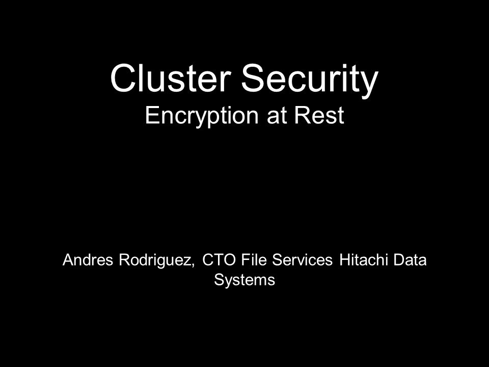 Cluster Security Encryption at Rest Andres Rodriguez, CTO File Services Hitachi Data Systems