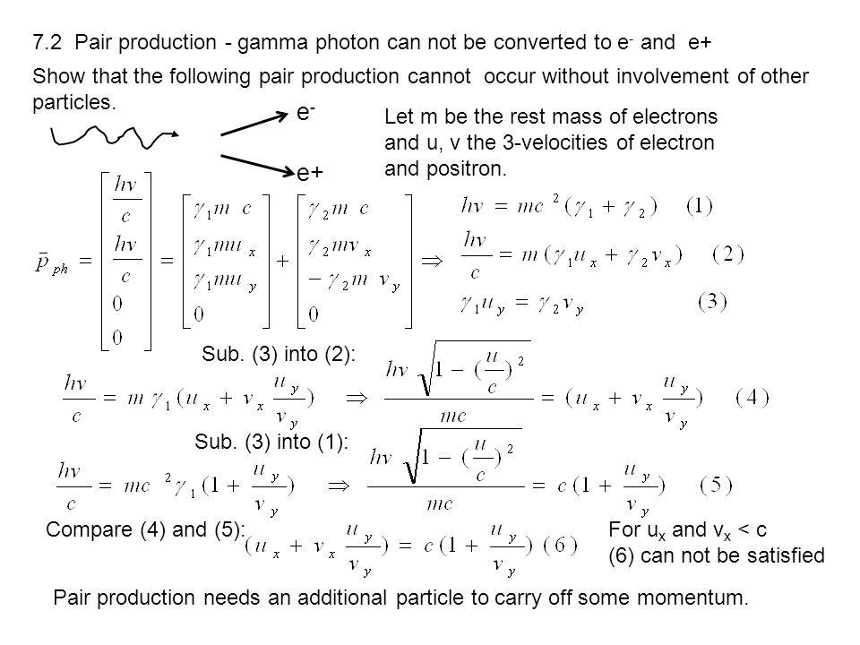 7.2 Pair production - gamma photon can not be converted to e - and e+ Show that the following pair production cannot occur without involvement of othe