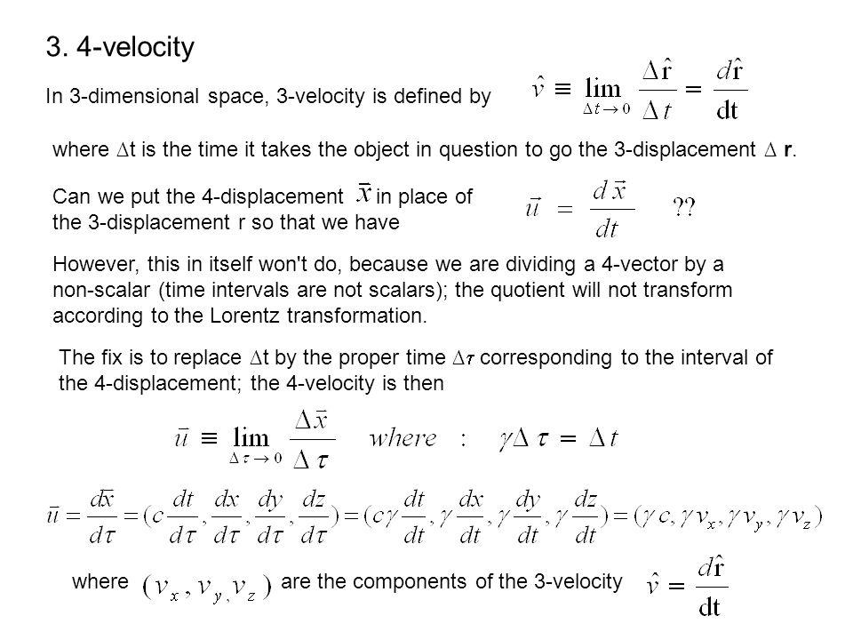 3. 4-velocity In 3-dimensional space, 3-velocity is defined by where t is the time it takes the object in question to go the 3-displacement r. However