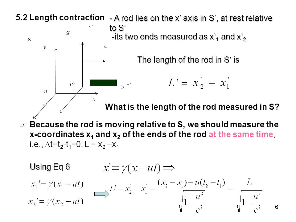 6 5.2 Length contraction O x S y zx O S y z x u - A rod lies on the x axis in S, at rest relative to S -its two ends measured as x 1 and x 2 The lengt