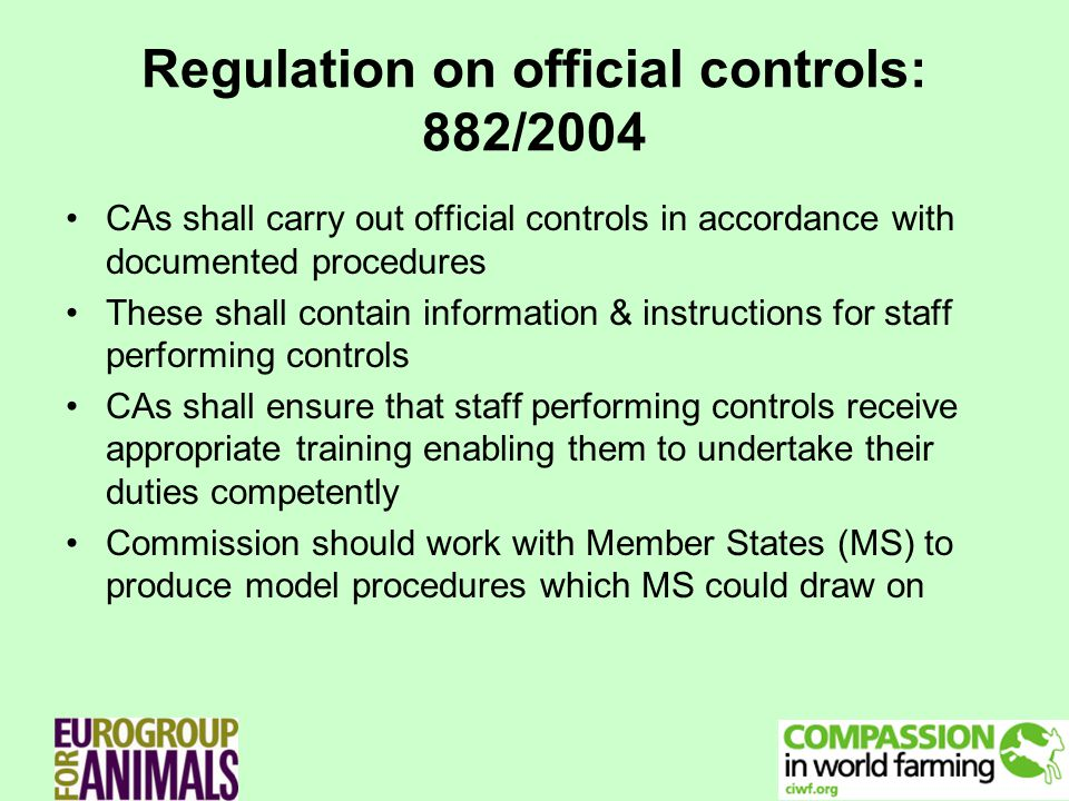 Regulation on official controls: 882/2004 CAs shall carry out official controls in accordance with documented procedures These shall contain information & instructions for staff performing controls CAs shall ensure that staff performing controls receive appropriate training enabling them to undertake their duties competently Commission should work with Member States (MS) to produce model procedures which MS could draw on