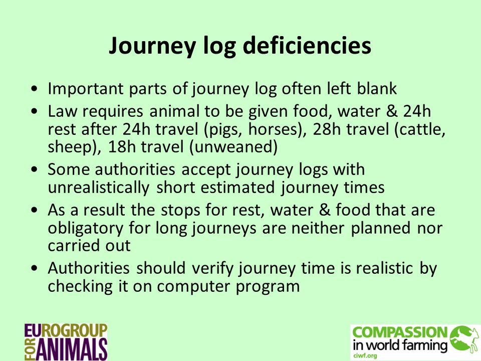 Journey log deficiencies Important parts of journey log often left blank Law requires animal to be given food, water & 24h rest after 24h travel (pigs, horses), 28h travel (cattle, sheep), 18h travel (unweaned) Some authorities accept journey logs with unrealistically short estimated journey times As a result the stops for rest, water & food that are obligatory for long journeys are neither planned nor carried out Authorities should verify journey time is realistic by checking it on computer program