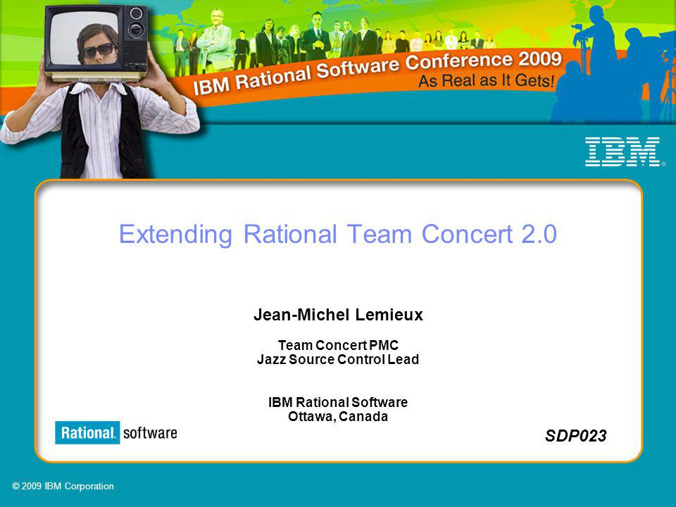 © 2009 IBM Corporation SDP023 Extending Rational Team Concert 2.0 Jean-Michel Lemieux Team Concert PMC Jazz Source Control Lead IBM Rational Software