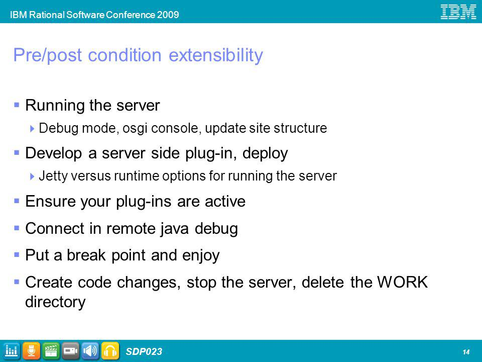 IBM Rational Software Conference 2009 SDP023 14 Pre/post condition extensibility Running the server Debug mode, osgi console, update site structure Develop a server side plug-in, deploy Jetty versus runtime options for running the server Ensure your plug-ins are active Connect in remote java debug Put a break point and enjoy Create code changes, stop the server, delete the WORK directory
