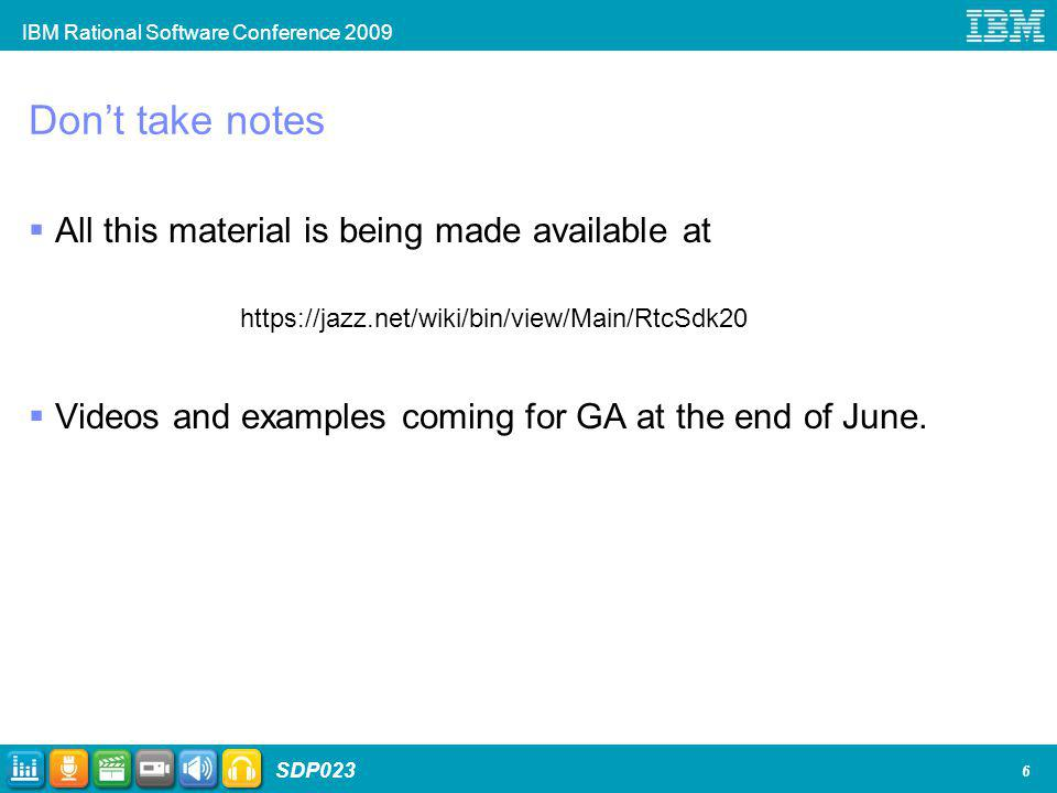 IBM Rational Software Conference 2009 SDP023 6 Dont take notes All this material is being made available at https://jazz.net/wiki/bin/view/Main/RtcSdk