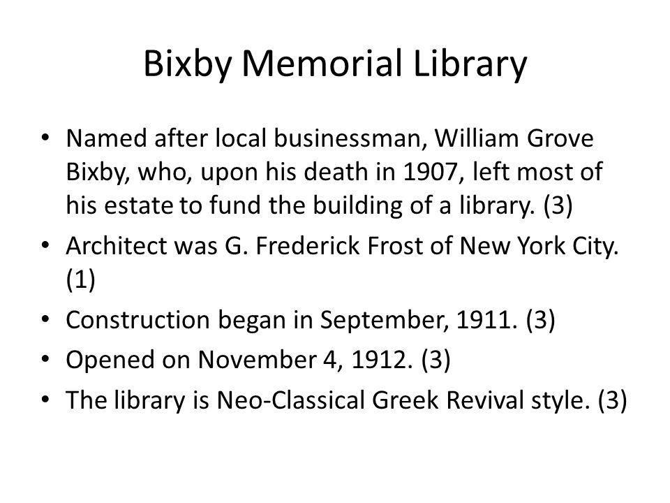 Bixby Memorial Library Named after local businessman, William Grove Bixby, who, upon his death in 1907, left most of his estate to fund the building of a library.
