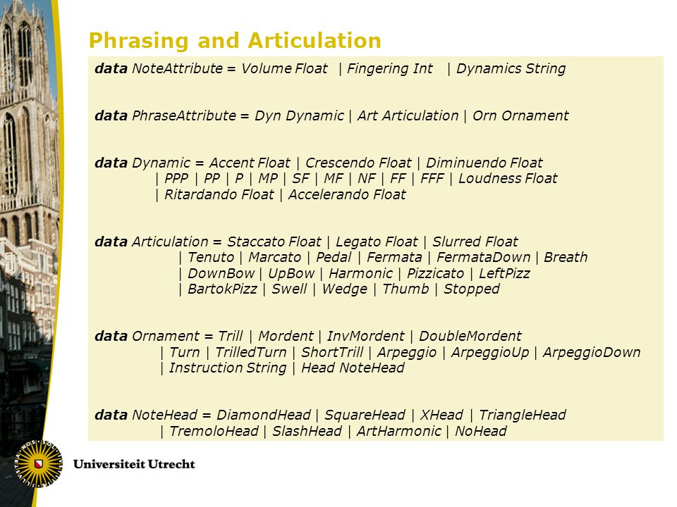 Phrasing and Articulation data NoteAttribute = Volume Float | Fingering Int | Dynamics String data PhraseAttribute = Dyn Dynamic | Art Articulation | Orn Ornament data Dynamic = Accent Float | Crescendo Float | Diminuendo Float | PPP | PP | P | MP | SF | MF | NF | FF | FFF | Loudness Float | Ritardando Float | Accelerando Float data Articulation = Staccato Float | Legato Float | Slurred Float | Tenuto | Marcato | Pedal | Fermata | FermataDown | Breath | DownBow | UpBow | Harmonic | Pizzicato | LeftPizz | BartokPizz | Swell | Wedge | Thumb | Stopped data Ornament = Trill | Mordent | InvMordent | DoubleMordent | Turn | TrilledTurn | ShortTrill | Arpeggio | ArpeggioUp | ArpeggioDown | Instruction String | Head NoteHead data NoteHead = DiamondHead | SquareHead | XHead | TriangleHead | TremoloHead | SlashHead | ArtHarmonic | NoHead
