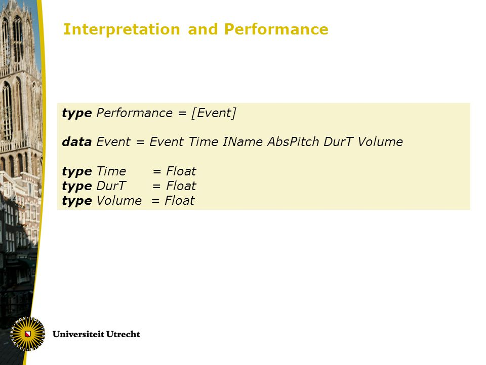 Interpretation and Performance type Performance = [Event] data Event = Event Time IName AbsPitch DurT Volume type Time = Float type DurT = Float type Volume = Float