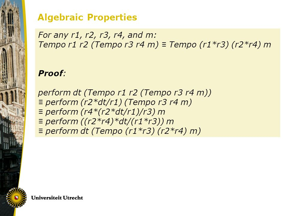 Algebraic Properties For any r1, r2, r3, r4, and m: Tempo r1 r2 (Tempo r3 r4 m) Tempo (r1*r3) (r2*r4) m Proof: perform dt (Tempo r1 r2 (Tempo r3 r4 m)) perform (r2*dt/r1) (Tempo r3 r4 m) perform (r4*(r2*dt/r1)/r3) m perform ((r2*r4)*dt/(r1*r3)) m perform dt (Tempo (r1*r3) (r2*r4) m)