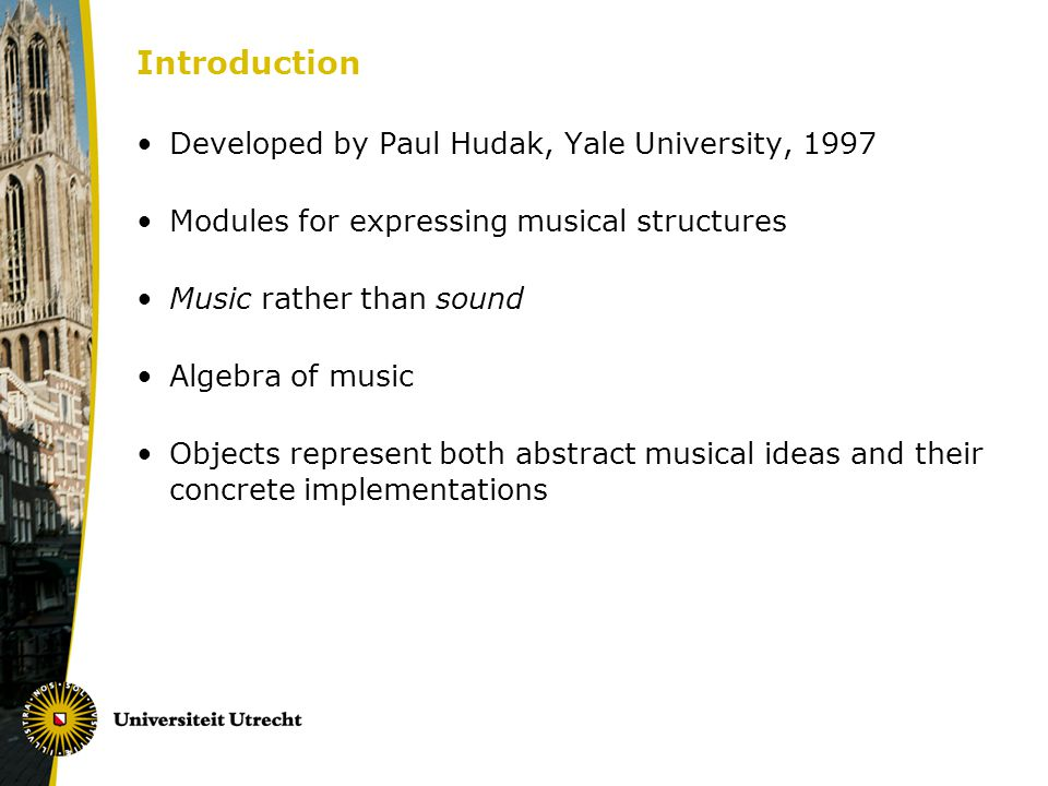 Introduction Developed by Paul Hudak, Yale University, 1997 Modules for expressing musical structures Music rather than sound Algebra of music Objects