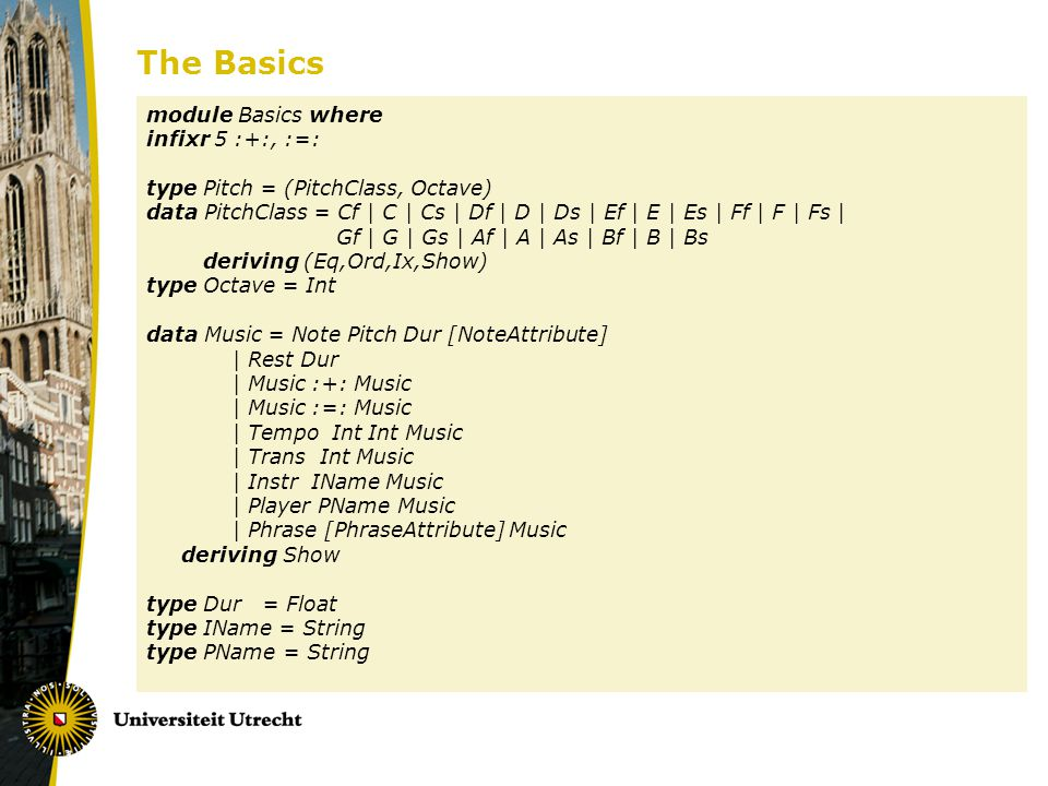 The Basics module Basics where infixr 5 :+:, :=: type Pitch = (PitchClass, Octave) data PitchClass = Cf | C | Cs | Df | D | Ds | Ef | E | Es | Ff | F