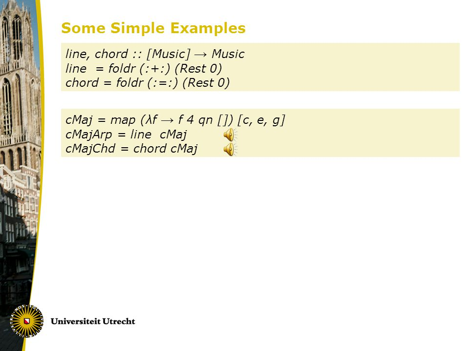 Some Simple Examples line, chord :: [Music] Music line = foldr (:+:) (Rest 0) chord = foldr (:=:) (Rest 0) cMaj = map (λf f 4 qn []) [c, e, g] cMajArp