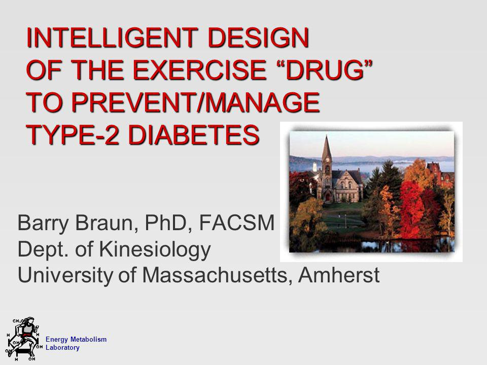 Energy Metabolism Laboratory H H OH CH 2 OH H OH H INTELLIGENT DESIGN OF THE EXERCISE DRUG TO PREVENT/MANAGE TYPE-2 DIABETES Barry Braun, PhD, FACSM Dept.