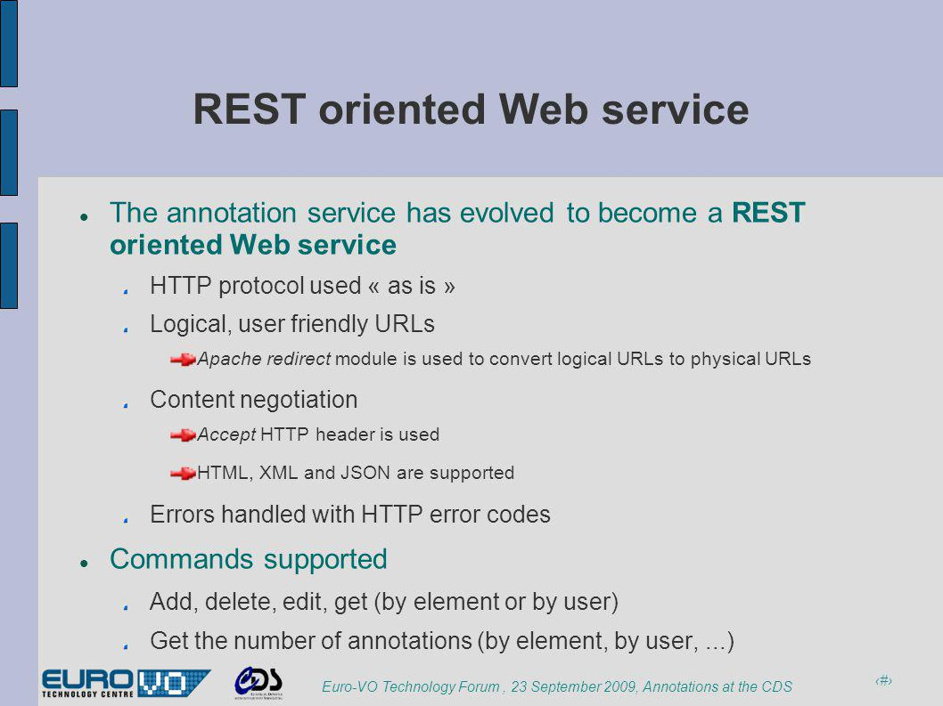 4 Euro-VO Technology Forum, 23 September 2009, Annotations at the CDS REST oriented Web service The annotation service has evolved to become a REST oriented Web service HTTP protocol used « as is » Logical, user friendly URLs Apache redirect module is used to convert logical URLs to physical URLs Content negotiation Accept HTTP header is used HTML, XML and JSON are supported Errors handled with HTTP error codes Commands supported Add, delete, edit, get (by element or by user) Get the number of annotations (by element, by user,...)