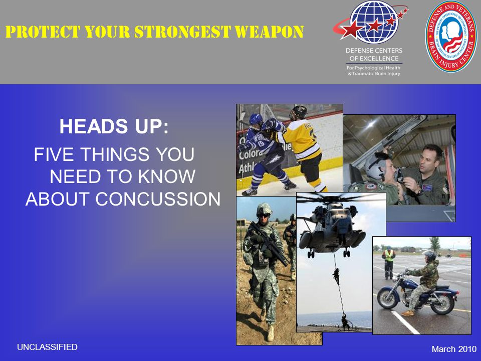 PROTECT YOUR STRONGEST WEAPON HEADS UP: FIVE THINGS YOU NEED TO KNOW ABOUT CONCUSSION March 2010 UNCLASSIFIED