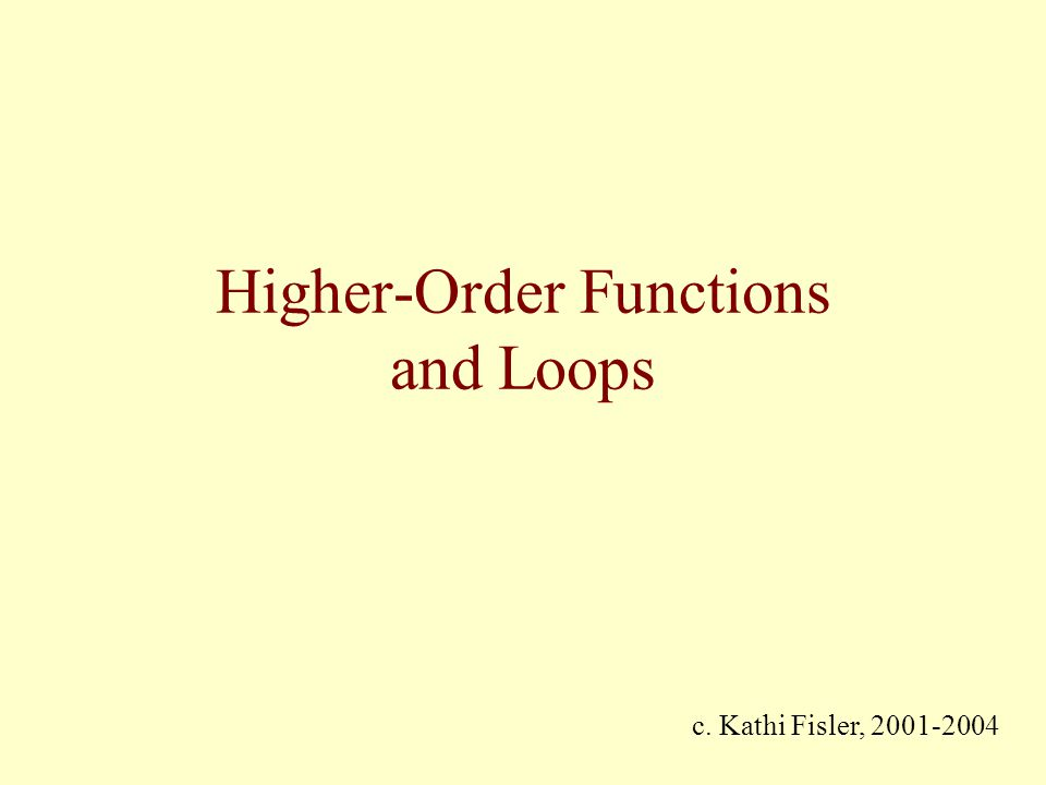 Higher-Order Functions and Loops c. Kathi Fisler, 2001-2004