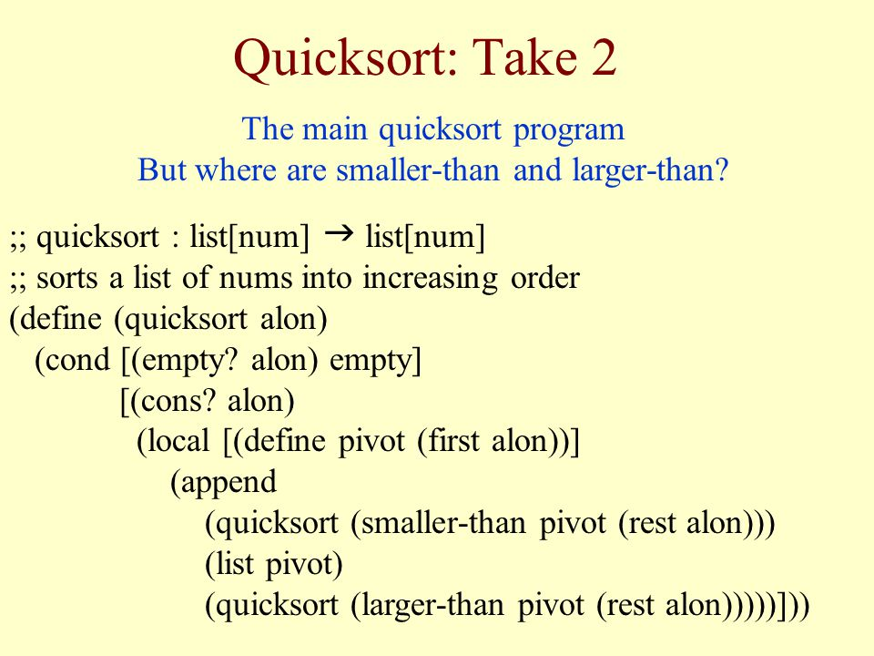 Quicksort: Take 2 The main quicksort program But where are smaller-than and larger-than.