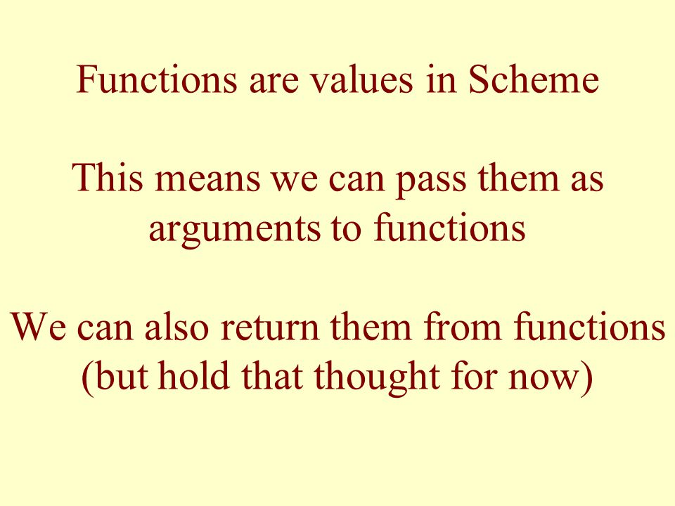 Functions are values in Scheme This means we can pass them as arguments to functions We can also return them from functions (but hold that thought for now)