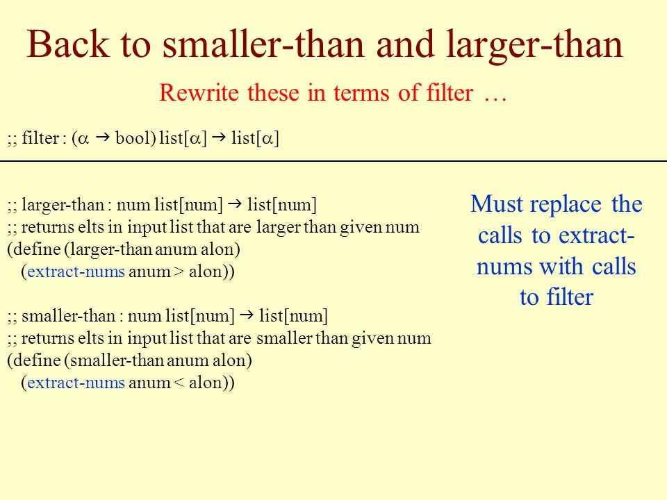 Back to smaller-than and larger-than ;; filter : ( bool) list[ ] list[ ] ;; larger-than : num list[num] list[num] ;; returns elts in input list that are larger than given num (define (larger-than anum alon) (extract-nums anum > alon)) ;; smaller-than : num list[num] list[num] ;; returns elts in input list that are smaller than given num (define (smaller-than anum alon) (extract-nums anum < alon)) Rewrite these in terms of filter … Must replace the calls to extract- nums with calls to filter