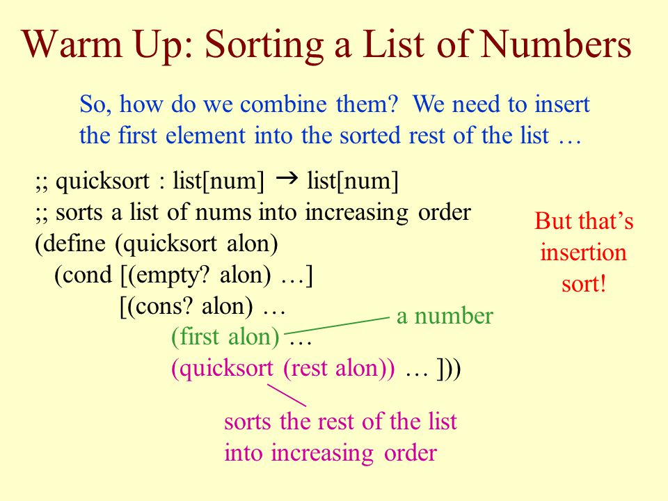 Warm Up: Sorting a List of Numbers ;; quicksort : list[num] list[num] ;; sorts a list of nums into increasing order (define (quicksort alon) (cond [(empty.