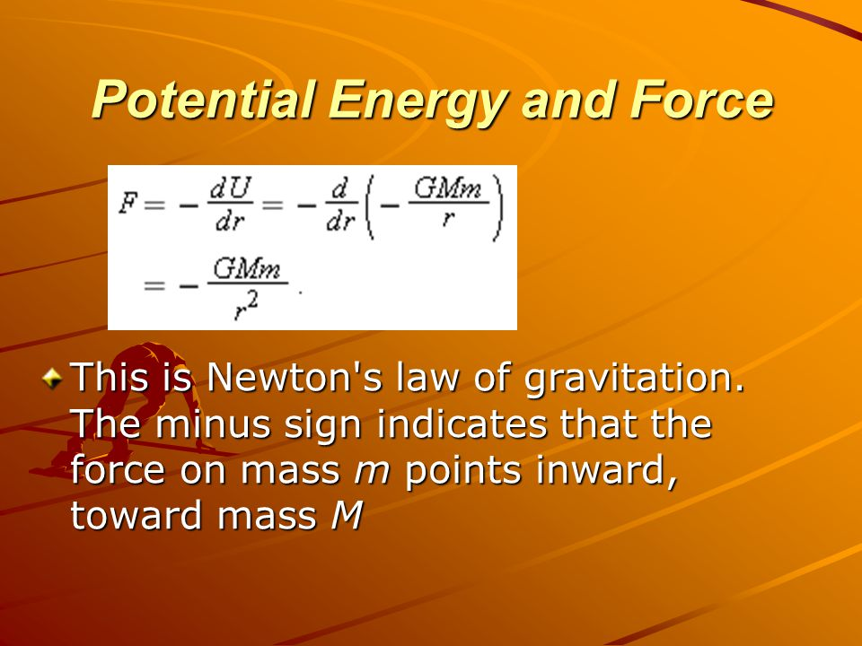 Potential Energy and Force This is Newton's law of gravitation. The minus sign indicates that the force on mass m points inward, toward mass M